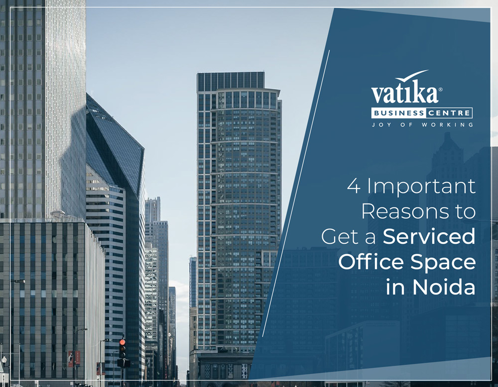 4 Important Reasons to Get a Serviced Office Space in Noida